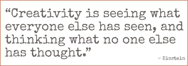 Einstein quote: Creativity is seeing what everyone has seen, and thinking what no one else has thought.
