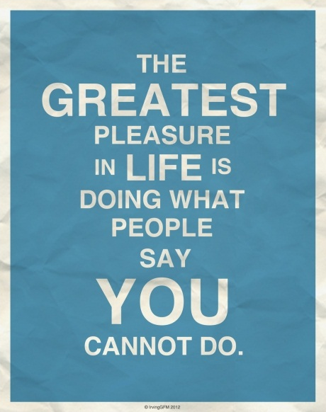 The greatest pleasure in life is doing what other people say you cannot do.